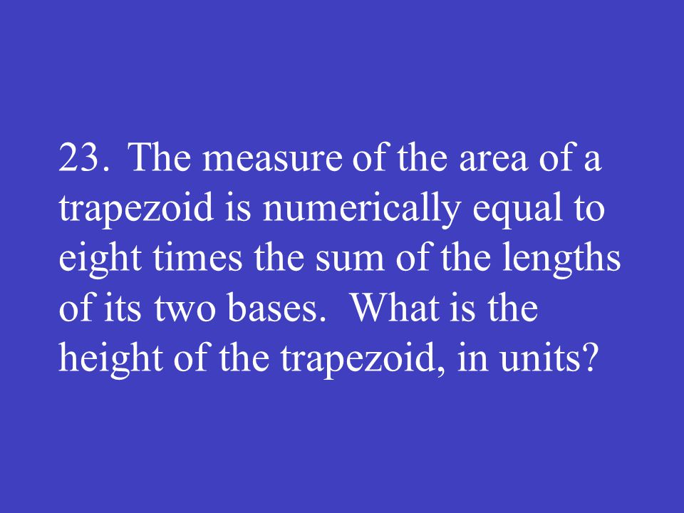 23. The measure of the area of a trapezoid is numerically equal to eight times the sum of the lengths of its two bases.