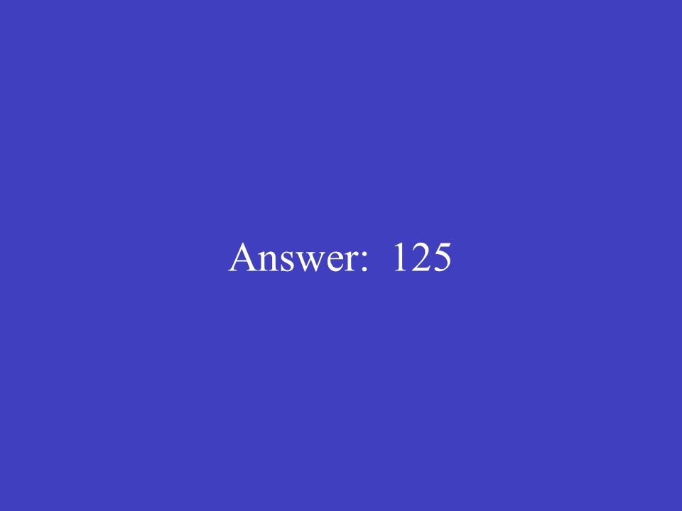 Answer: 125