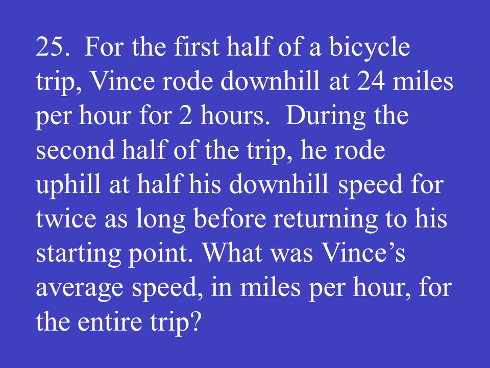 25. For the first half of a bicycle trip, Vince rode downhill at 24 miles per hour for 2 hours.