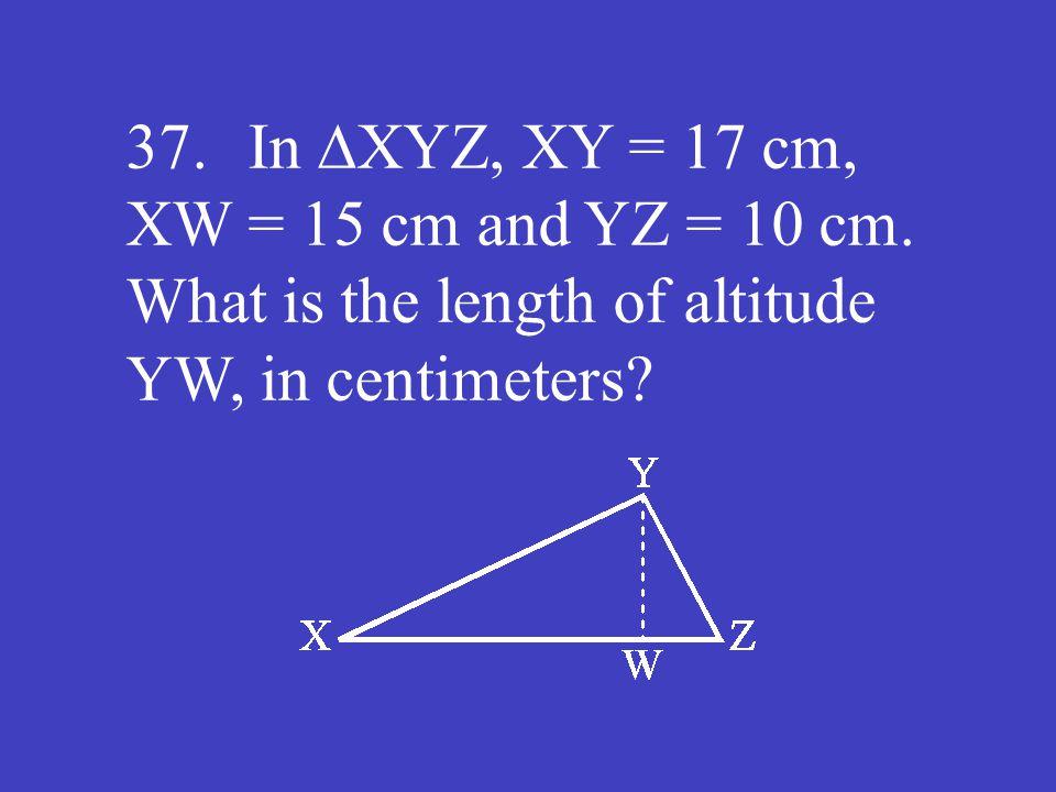 37. In ∆XYZ, XY = 17 cm, XW = 15 cm and YZ = 10 cm