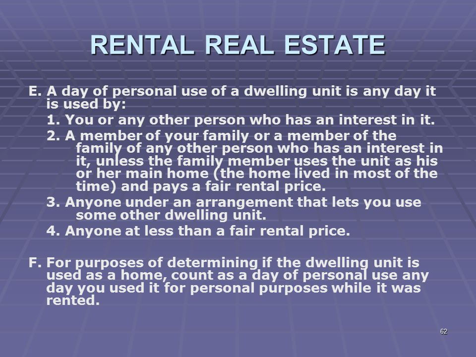RENTAL REAL ESTATE E. A day of personal use of a dwelling unit is any day it is used by: 1. You or any other person who has an interest in it.