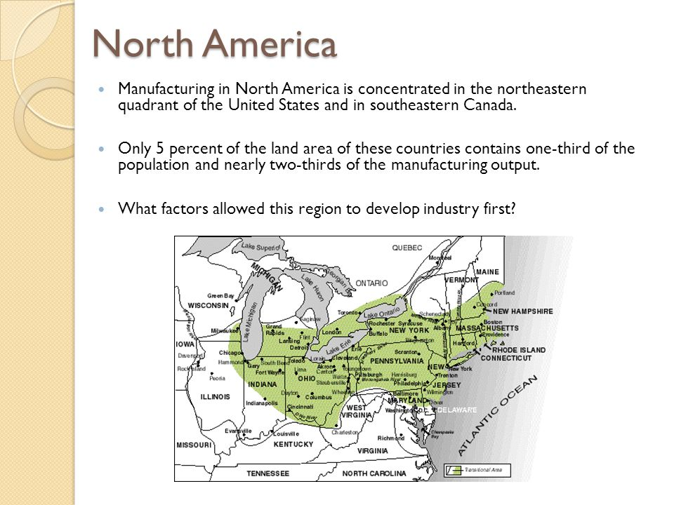 North America Manufacturing in North America is concentrated in the northeastern quadrant of the United States and in southeastern Canada.
