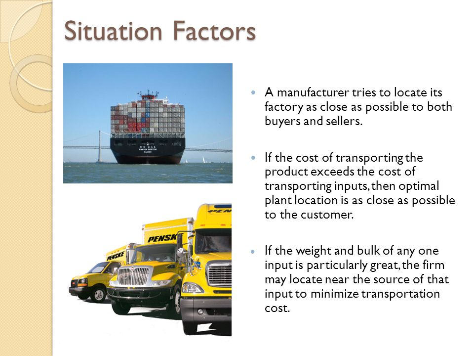 Situation Factors A manufacturer tries to locate its factory as close as possible to both buyers and sellers.