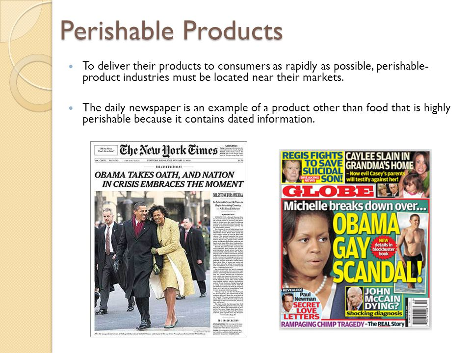 Perishable Products To deliver their products to consumers as rapidly as possible, perishable- product industries must be located near their markets.