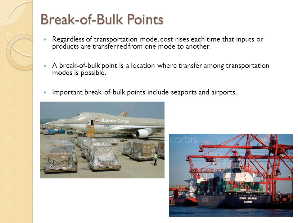 Break-of-Bulk Points Regardless of transportation mode, cost rises each time that inputs or products are transferred from one mode to another.