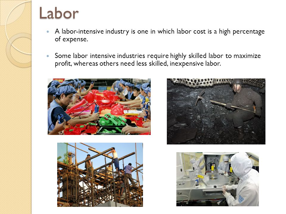 Labor A labor-intensive industry is one in which labor cost is a high percentage of expense.