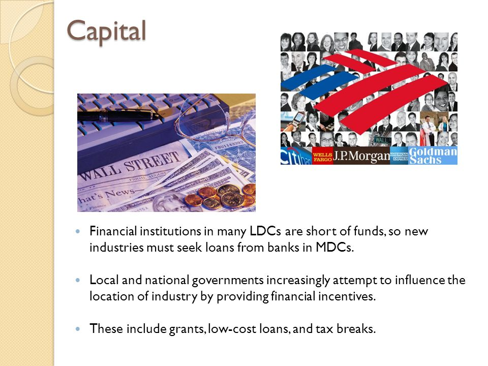 Capital Financial institutions in many LDCs are short of funds, so new industries must seek loans from banks in MDCs.