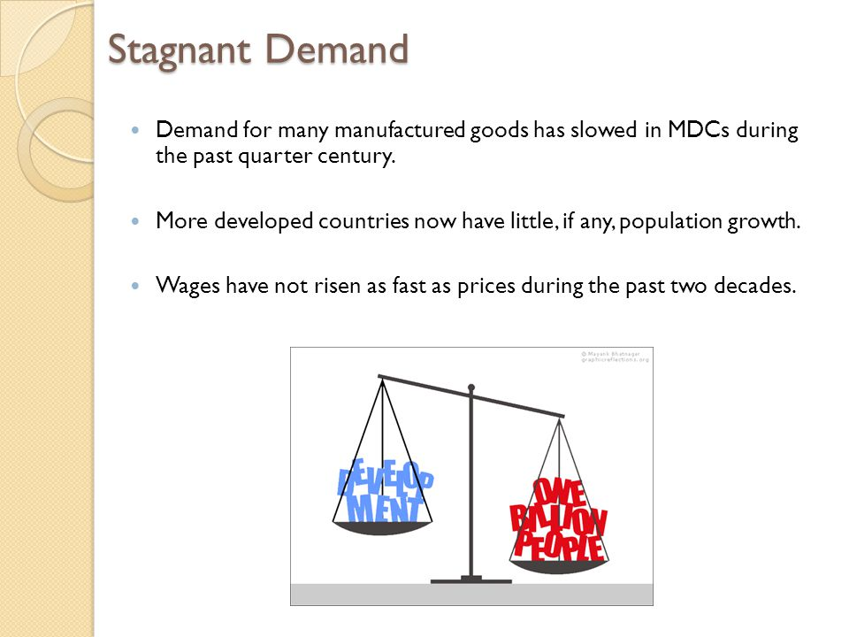 Stagnant Demand Demand for many manufactured goods has slowed in MDCs during the past quarter century.