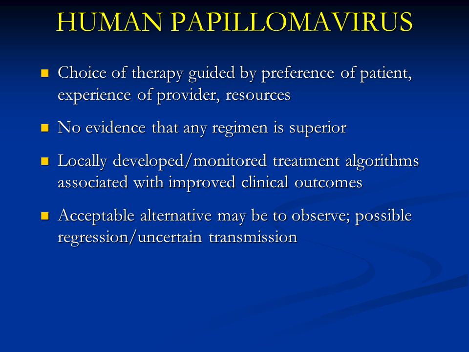 HUMAN PAPILLOMAVIRUS Choice of therapy guided by preference of patient, experience of provider, resources.