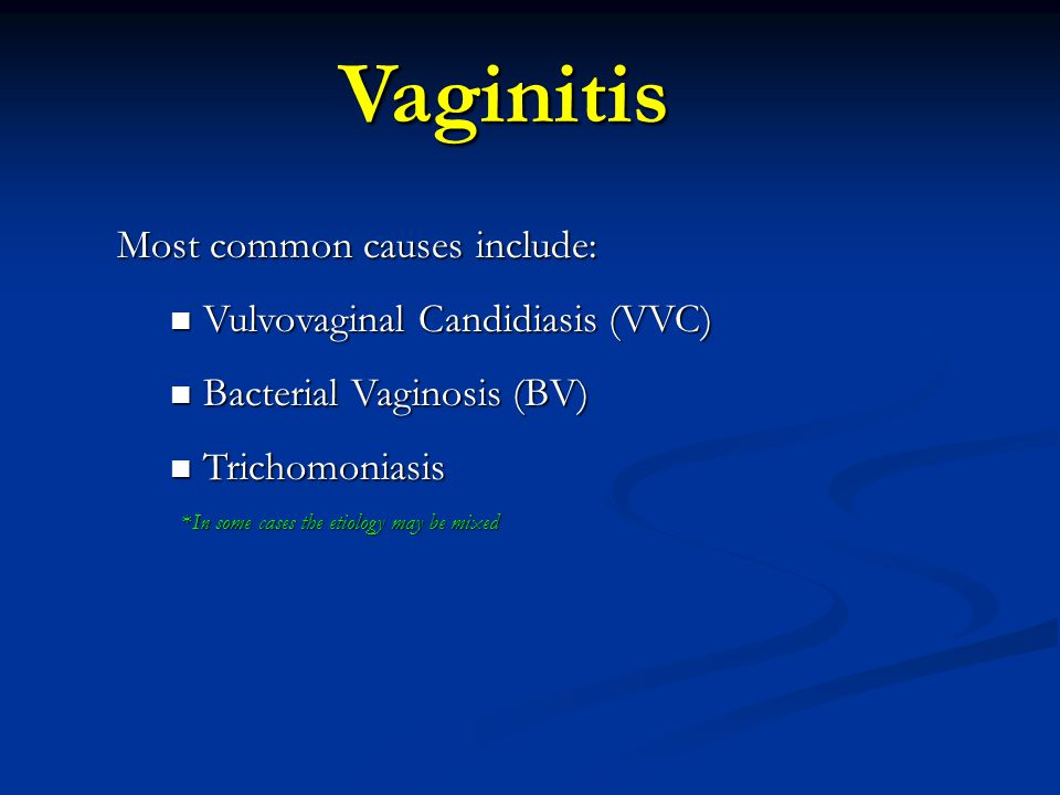 Vaginitis Most common causes include: Vulvovaginal Candidiasis (VVC)