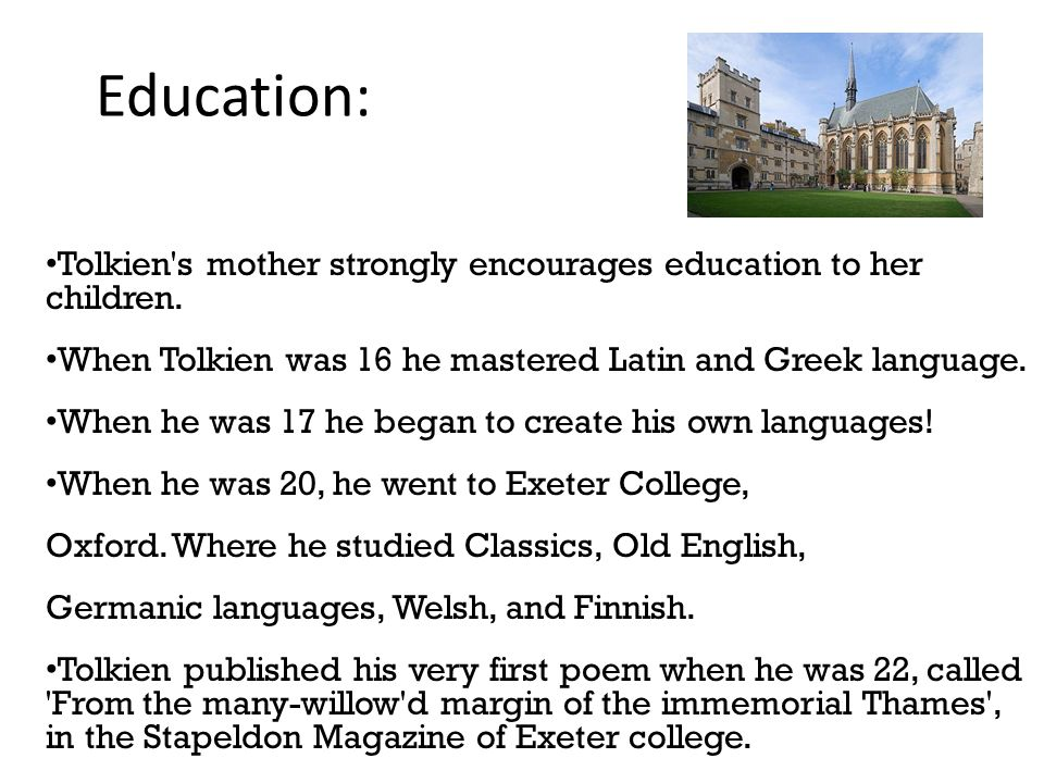 5 Education: Tolkien s mother strongly encourages education to her children. When Tolkien was 16 he mastered Latin and Greek language.