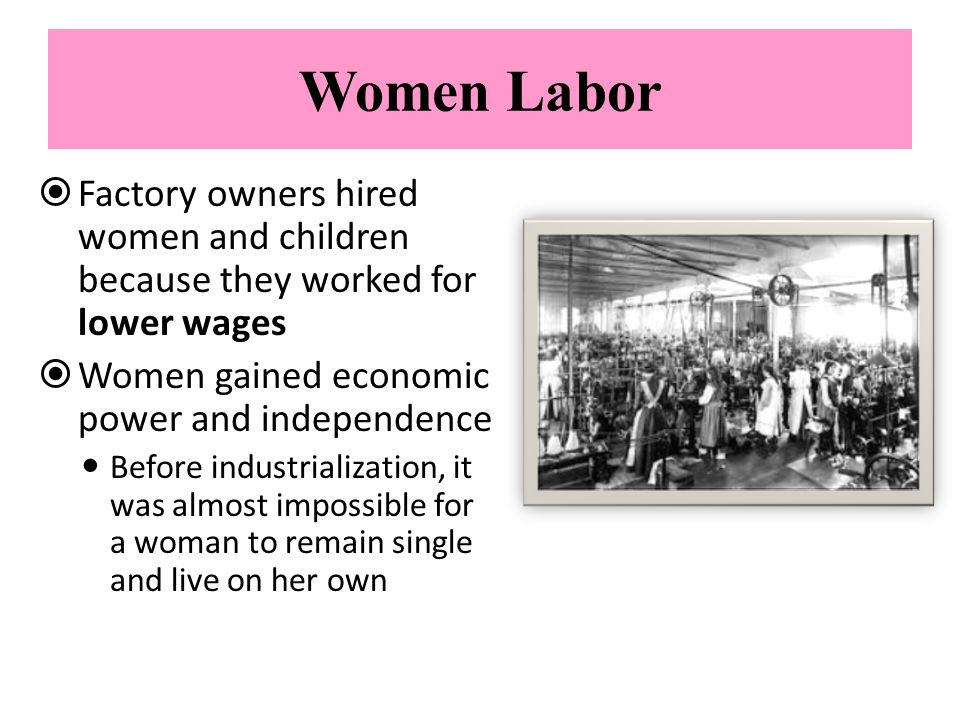 Women Labor Factory owners hired women and children because they worked for lower wages. Women gained economic power and independence.