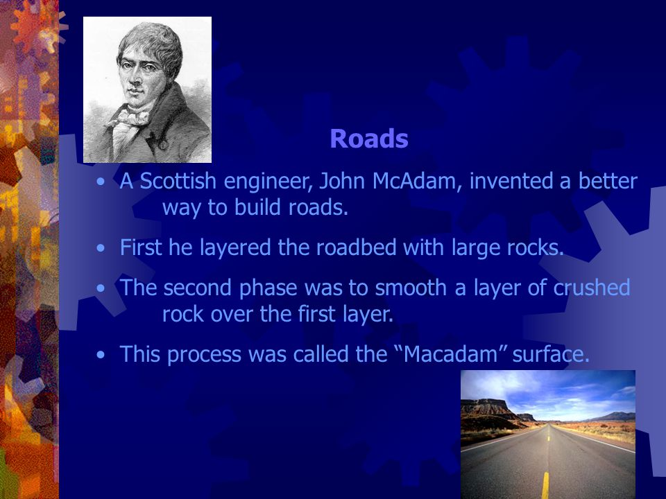 Roads A Scottish engineer, John McAdam, invented a better way to build roads. First he layered the roadbed with large rocks.