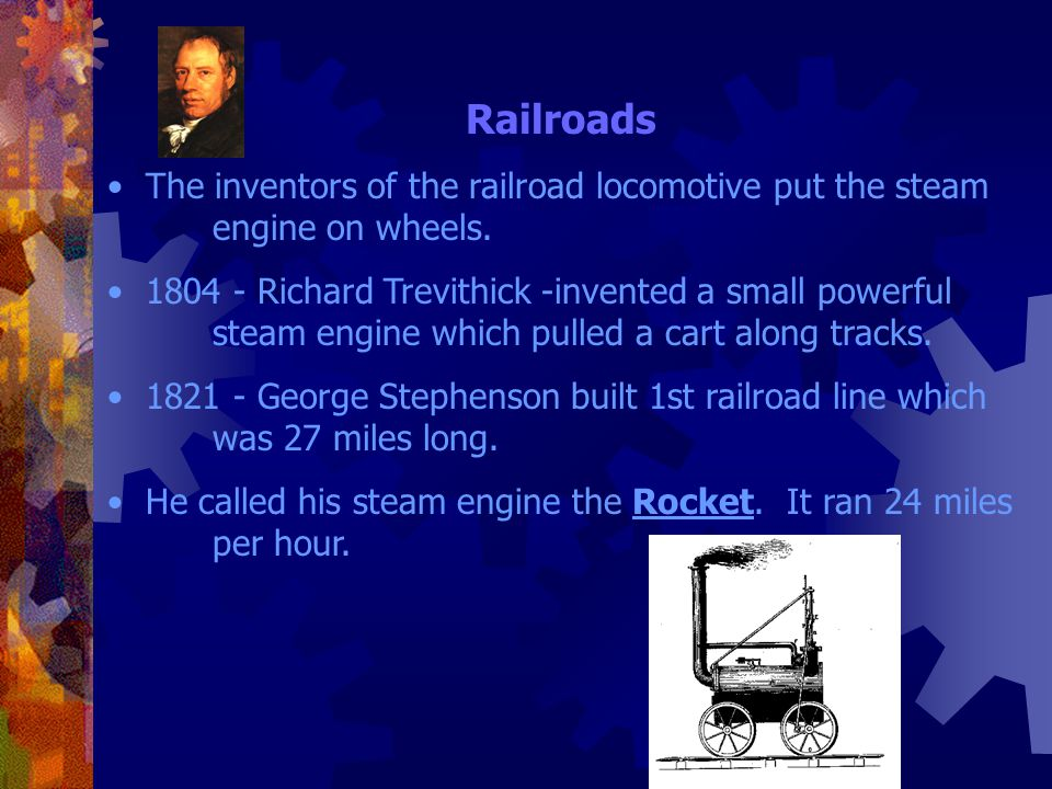 Railroads The inventors of the railroad locomotive put the steam engine on wheels.