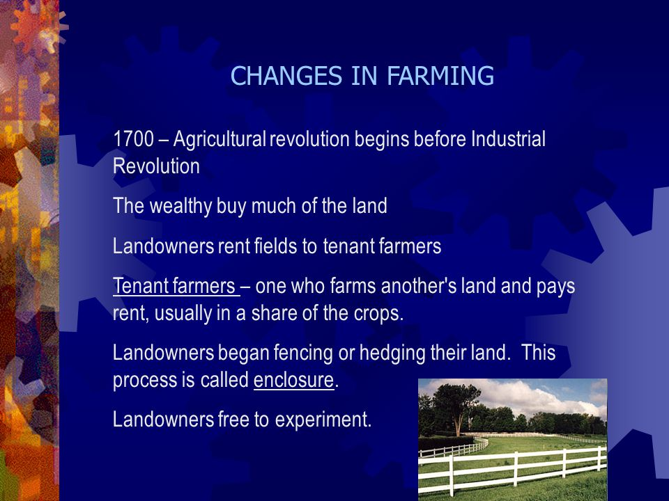 CHANGES IN FARMING 1700 – Agricultural revolution begins before Industrial Revolution. The wealthy buy much of the land.