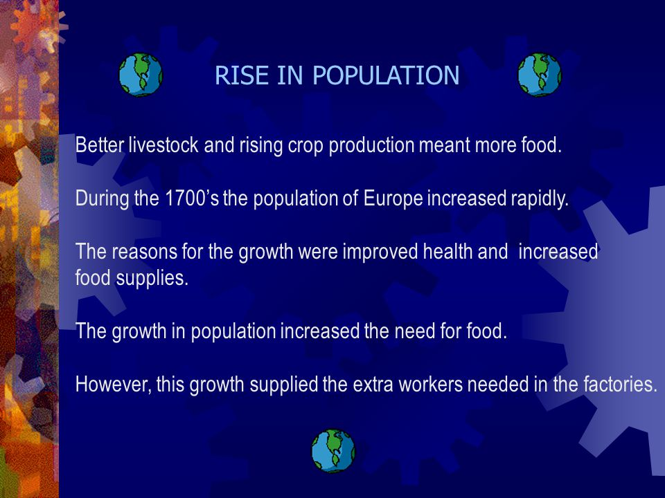 RISE IN POPULATION Better livestock and rising crop production meant more food. During the 1700's the population of Europe increased rapidly.