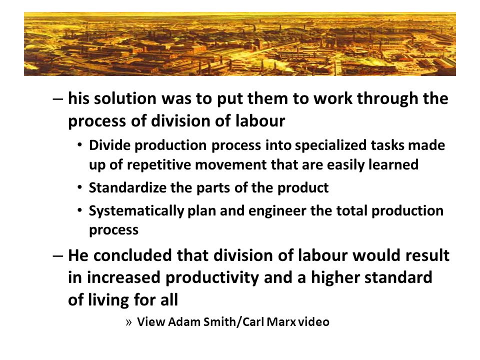 his solution was to put them to work through the process of division of labour