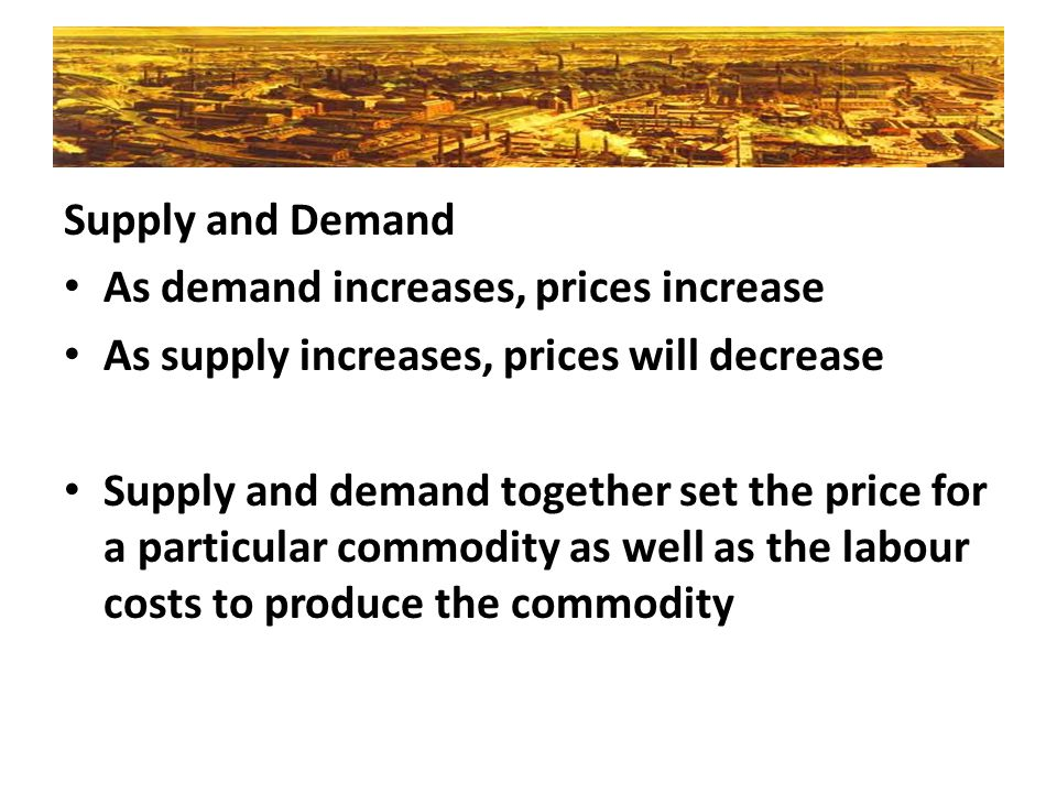 Supply and Demand As demand increases, prices increase. As supply increases, prices will decrease.