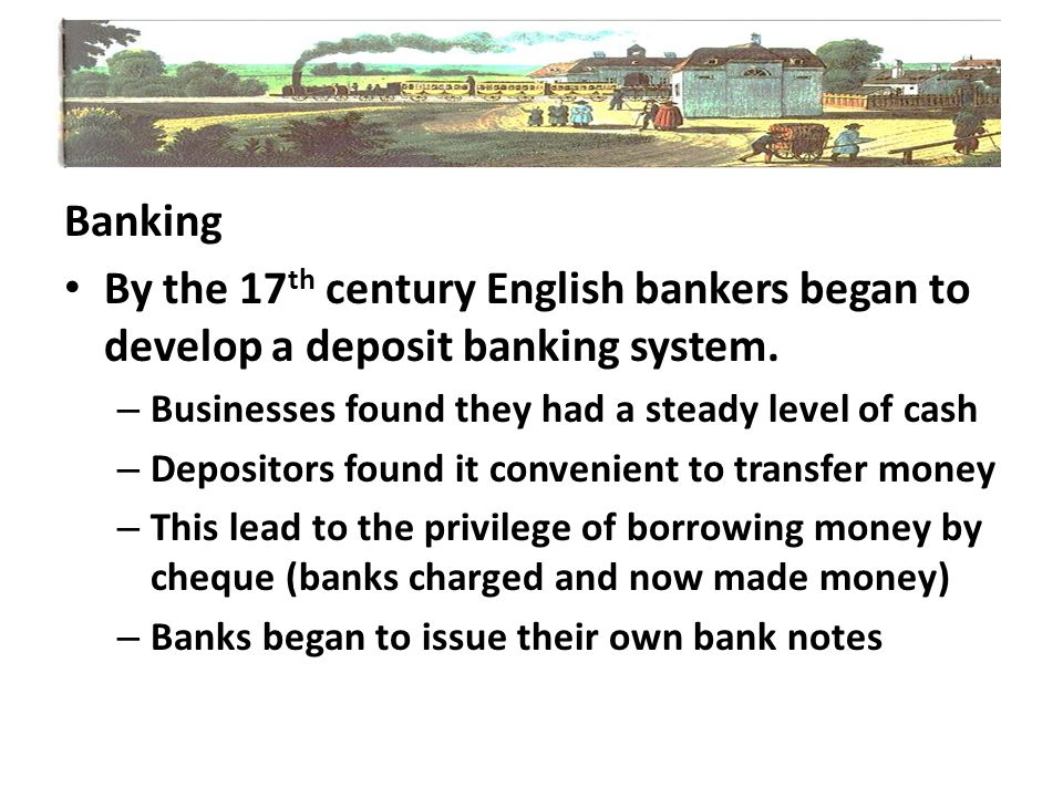 Banking By the 17th century English bankers began to develop a deposit banking system. Businesses found they had a steady level of cash.