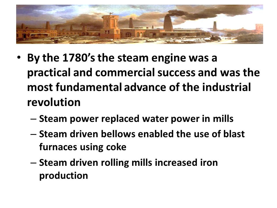 By the 1780's the steam engine was a practical and commercial success and was the most fundamental advance of the industrial revolution