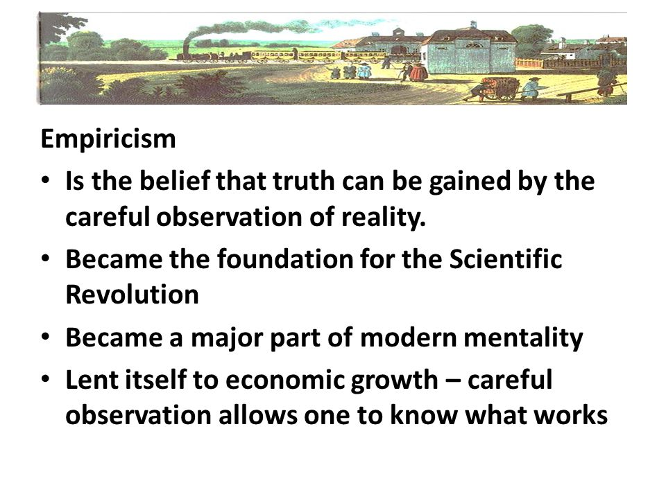 Empiricism Is the belief that truth can be gained by the careful observation of reality. Became the foundation for the Scientific Revolution.