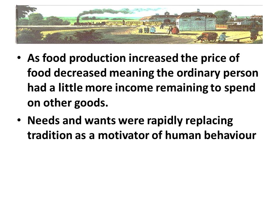 As food production increased the price of food decreased meaning the ordinary person had a little more income remaining to spend on other goods.