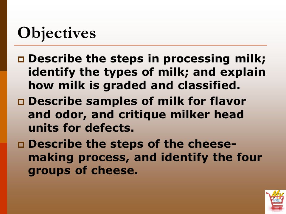 Objectives Describe the steps in processing milk; identify the types of milk; and explain how milk is graded and classified.