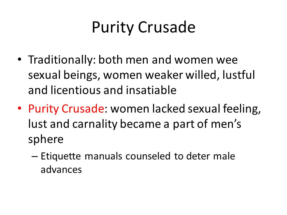 Purity Crusade Traditionally: both men and women wee sexual beings, women weaker willed, lustful and licentious and insatiable.