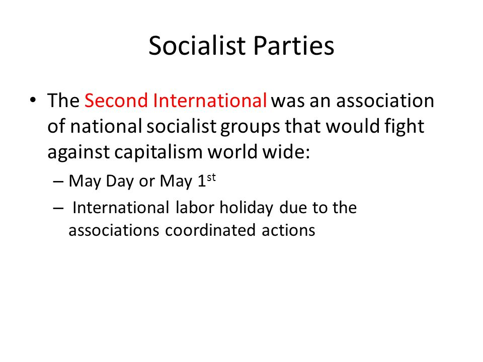 Socialist Parties The Second International was an association of national socialist groups that would fight against capitalism world wide:
