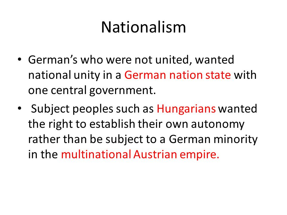 Nationalism German's who were not united, wanted national unity in a German nation state with one central government.