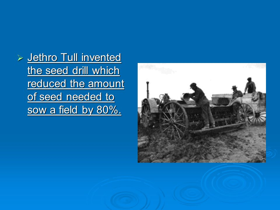 Jethro Tull invented the seed drill which reduced the amount of seed needed to sow a field by 80%.