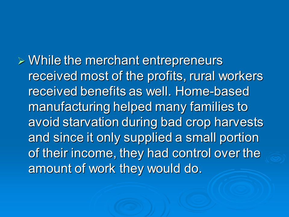 While the merchant entrepreneurs received most of the profits, rural workers received benefits as well.