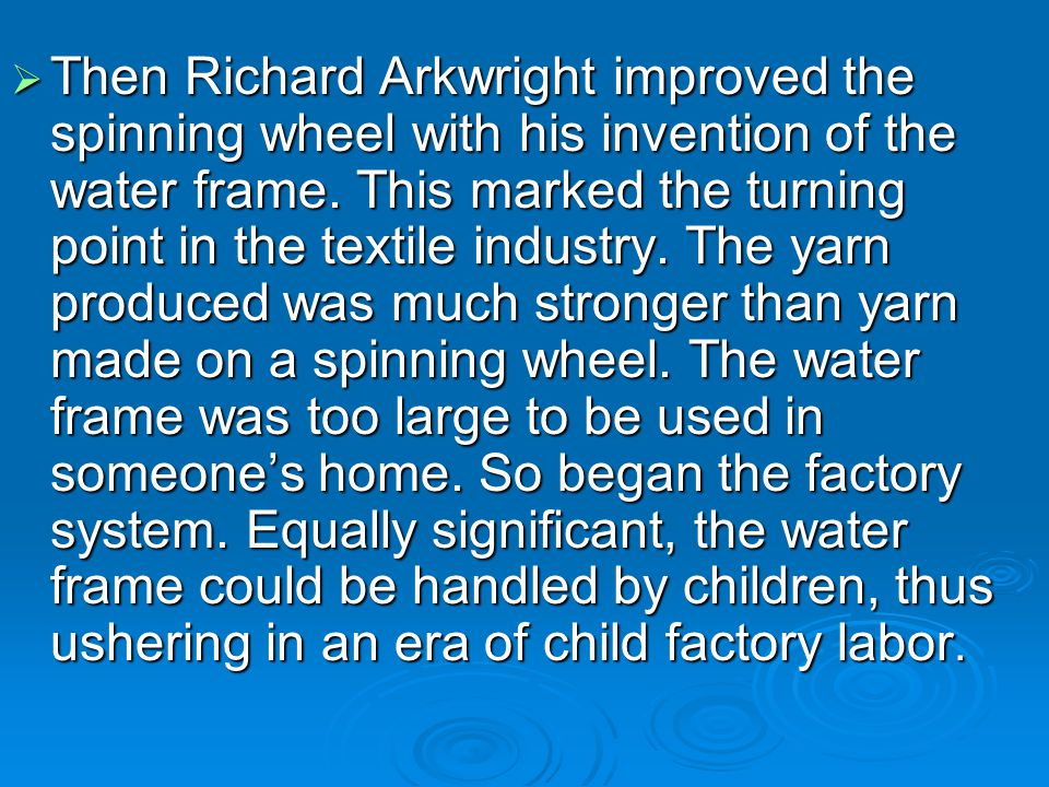 Then Richard Arkwright improved the spinning wheel with his invention of the water frame.