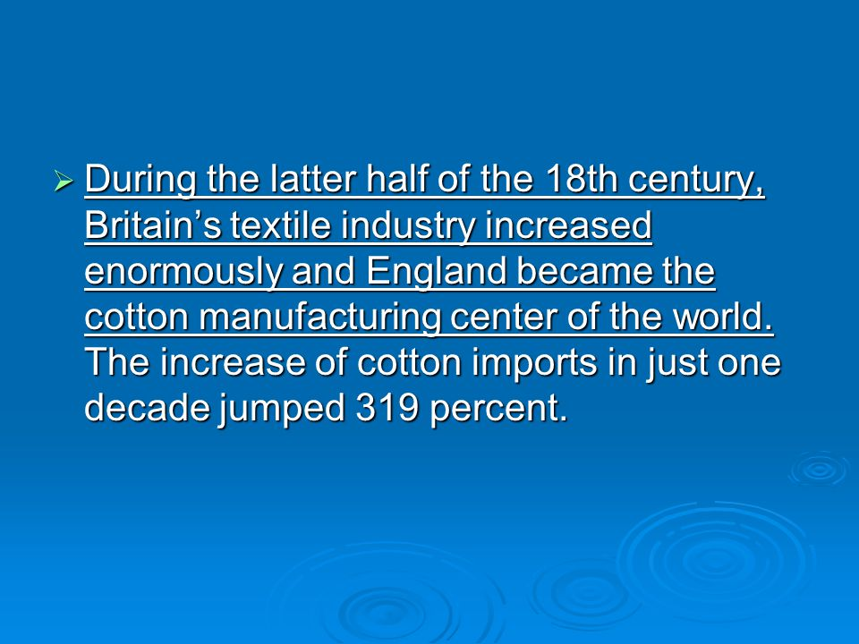 During the latter half of the 18th century, Britain's textile industry increased enormously and England became the cotton manufacturing center of the world.