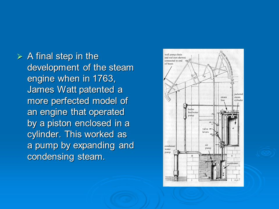 A final step in the development of the steam engine when in 1763, James Watt patented a more perfected model of an engine that operated by a piston enclosed in a cylinder.