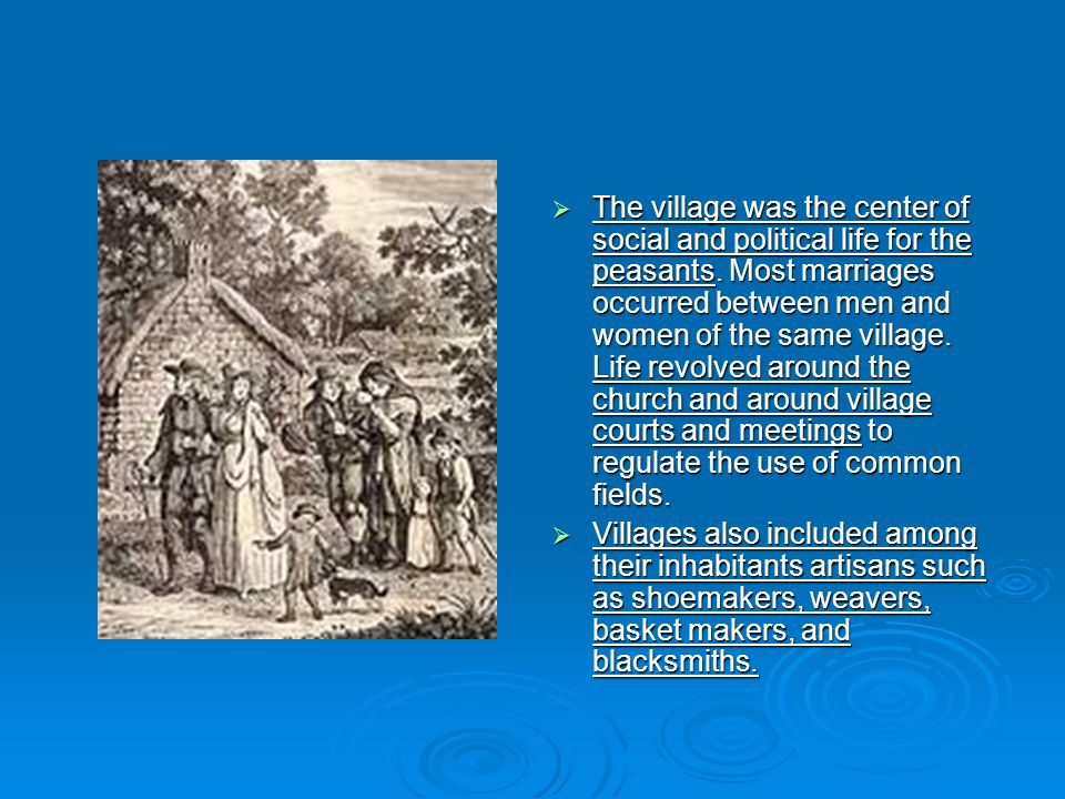 The village was the center of social and political life for the peasants. Most marriages occurred between men and women of the same village. Life revolved around the church and around village courts and meetings to regulate the use of common fields.