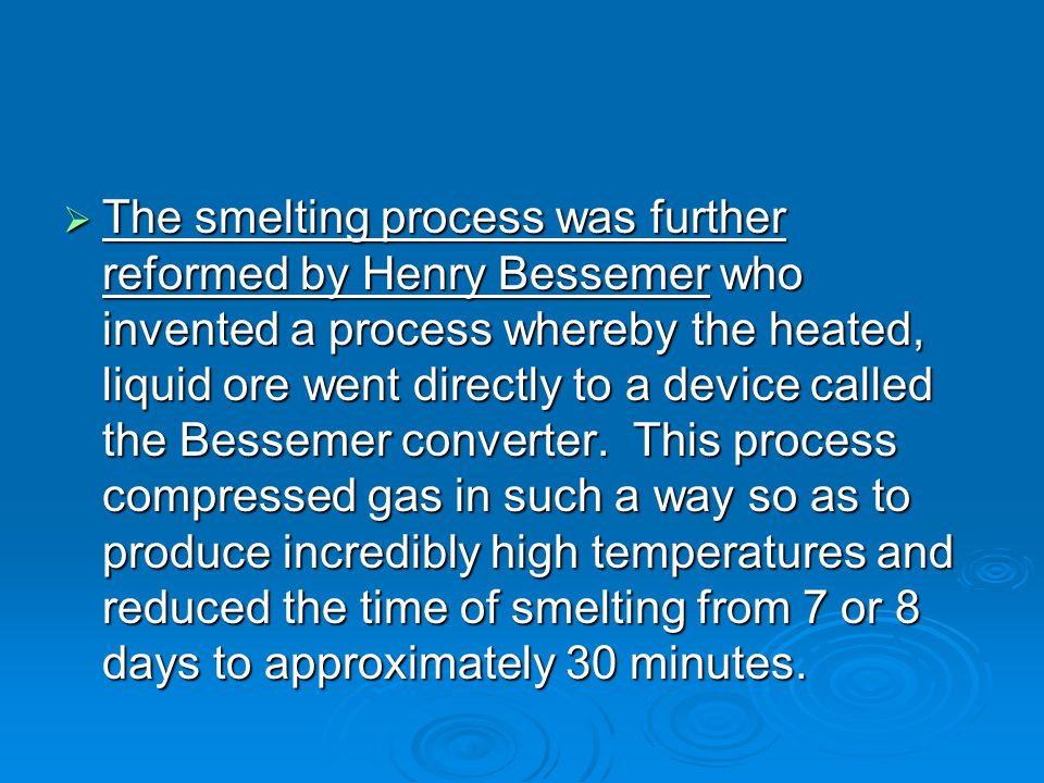 The smelting process was further reformed by Henry Bessemer who invented a process whereby the heated, liquid ore went directly to a device called the Bessemer converter.