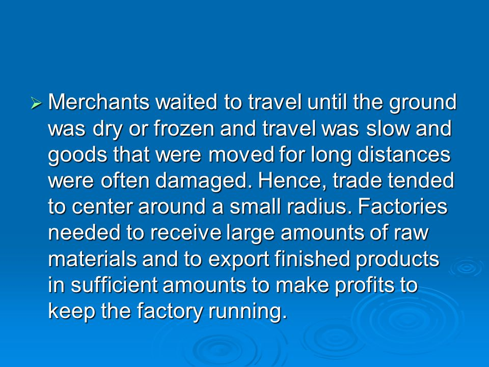 Merchants waited to travel until the ground was dry or frozen and travel was slow and goods that were moved for long distances were often damaged.