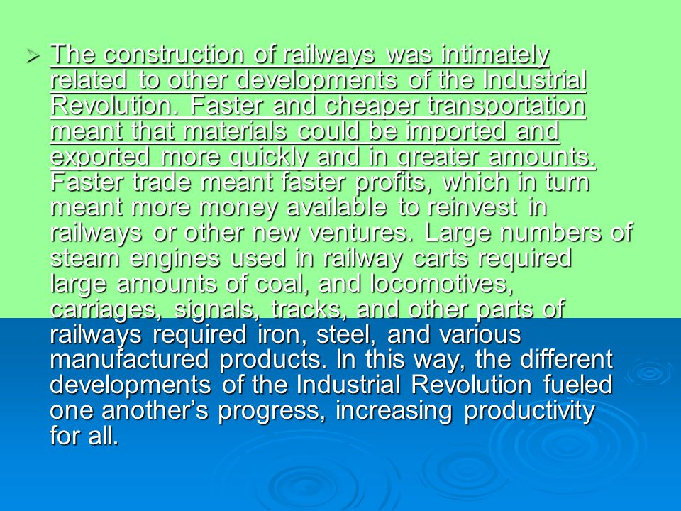 The construction of railways was intimately related to other developments of the Industrial Revolution.