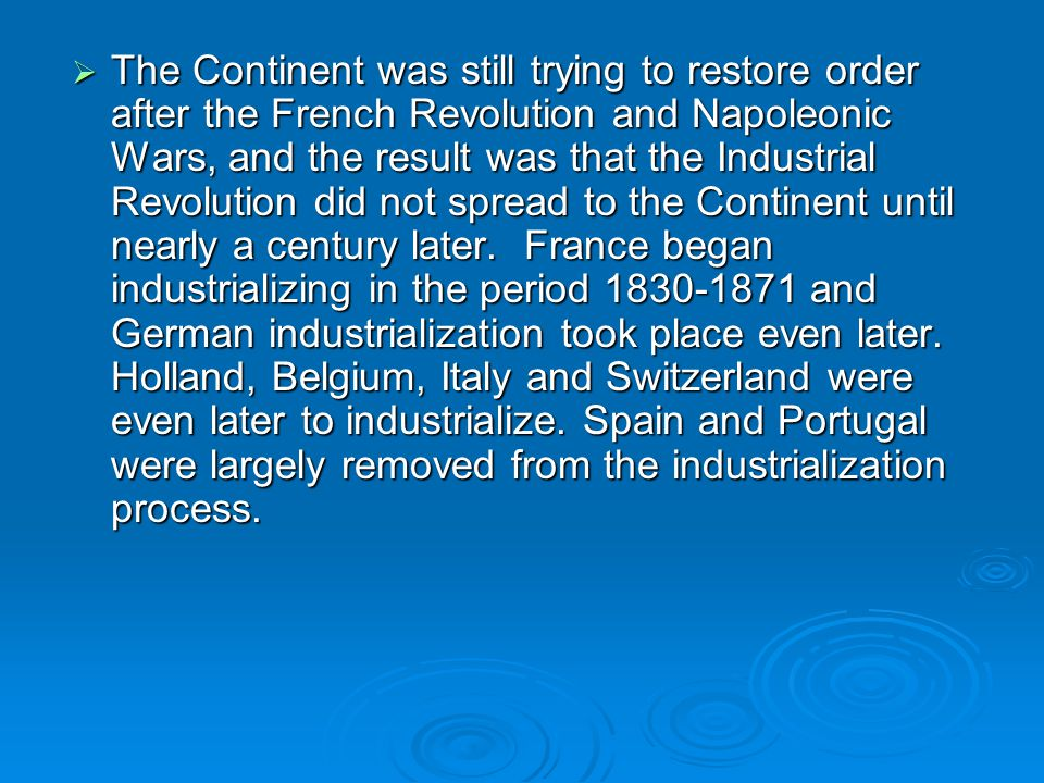 The Continent was still trying to restore order after the French Revolution and Napoleonic Wars, and the result was that the Industrial Revolution did not spread to the Continent until nearly a century later.