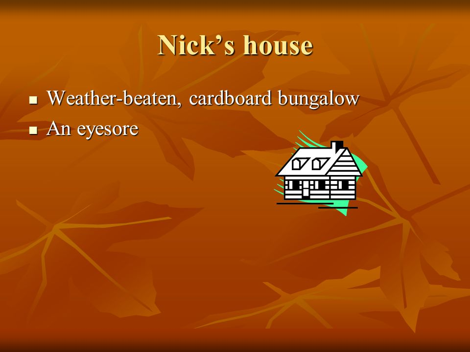 Nick's house Weather-beaten, cardboard bungalow An eyesore