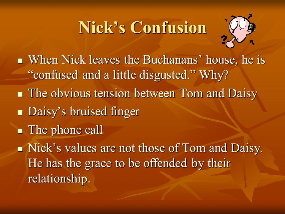 Nick's Confusion When Nick leaves the Buchanans' house, he is confused and a little disgusted. Why