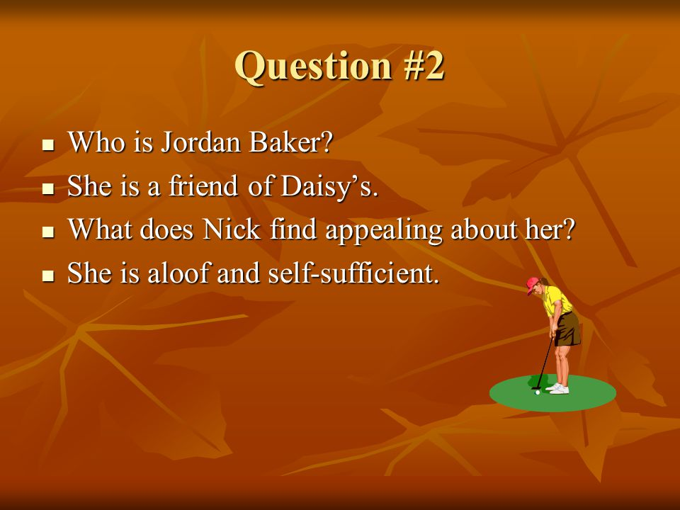 Question #2 Who is Jordan Baker She is a friend of Daisy's.