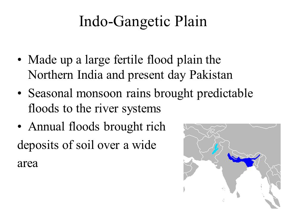 Indo-Gangetic Plain Made up a large fertile flood plain the Northern India and present day Pakistan.