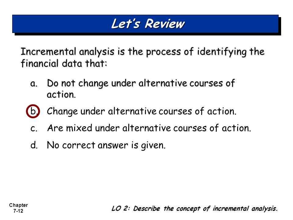 Let's Review Incremental analysis is the process of identifying the financial data that: a. Do not change under alternative courses of action.