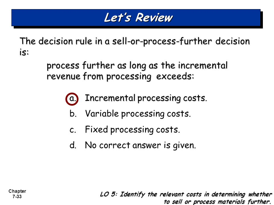 Let's Review The decision rule in a sell-or-process-further decision is: