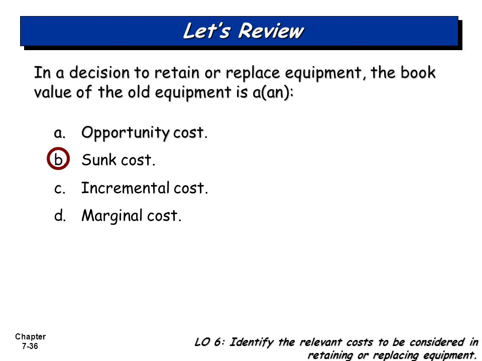 Let's Review In a decision to retain or replace equipment, the book value of the old equipment is a(an):