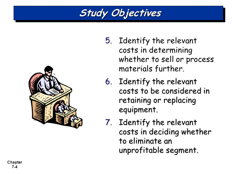 Study Objectives Identify the relevant costs in determining whether to sell or process materials further.