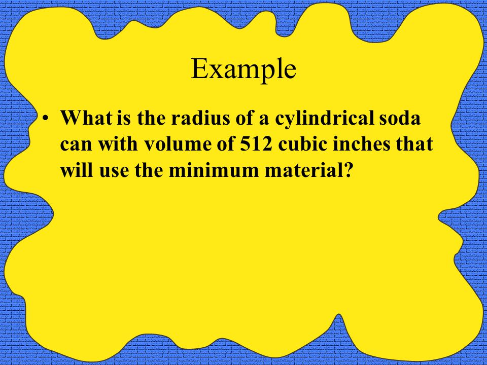 Example What is the radius of a cylindrical soda can with volume of 512 cubic inches that will use the minimum material