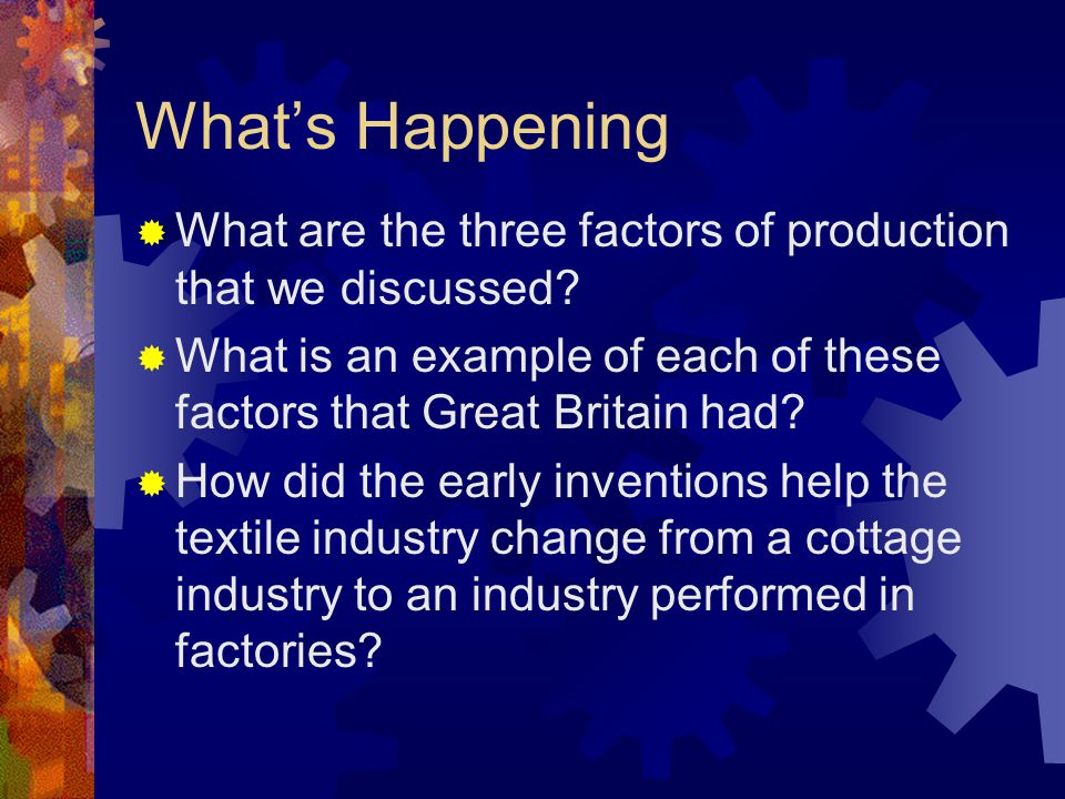 What's Happening What are the three factors of production that we discussed What is an example of each of these factors that Great Britain had